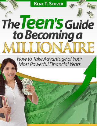 The Teens Guide to Becoming a Millionaire  by  Kent Stuver