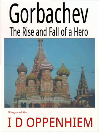 Gorbachev-The Rise and Fall of a Hero I.D. Oppenhiem