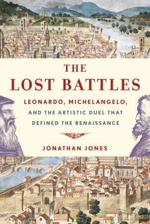 The Lost Battles: Leonardo, Michelangelo And The Artistic Duel That Sparked The Renaissance Jonathan Jones