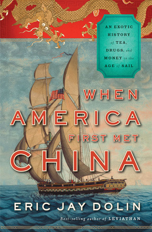 When America First Met China: An Exotic History of Tea, Drugs, and Money in the Age of Sail  by  Eric Jay Dolin