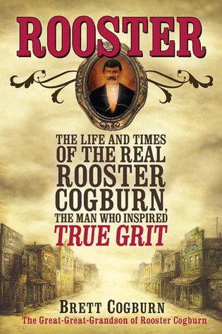 Rooster: The Life and Time of the Real Rooster Cogburn, the Man Who Inspired True Grit Brett Cogburn