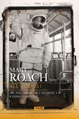 Ale kosmos! Jak jeść, kochać się i korzystać z WC w stanie nieważkości Mary Roach
