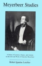 Meyerbeer Studies: A Series of Lectures, Essays, and Articles on the Life and Work of Giacomo Meyerbeer  by  Robert Ignatius Letellier