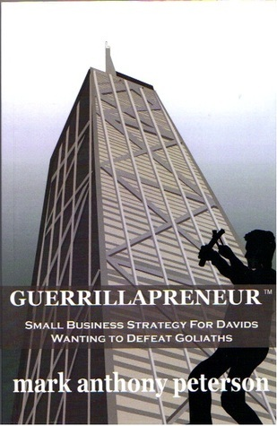 Guerrillapreneur: Small Business Strategy For Davids Wanting To Defeat Goliaths Mark Anthony Peterson