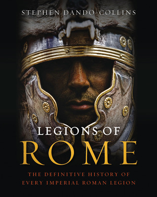 Legions of Rome: The Definitive History of Every Imperial Roman Legion Stephen Dando-Collins