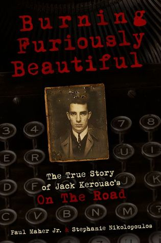 Burning Furiously Beautiful: The True Story of Jack Kerouacs On the Road Paul Maher Jr.