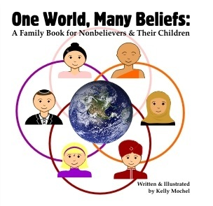 One World, Many Beliefs: A Family Book for Nonbelievers and their Children Kelly Mochel
