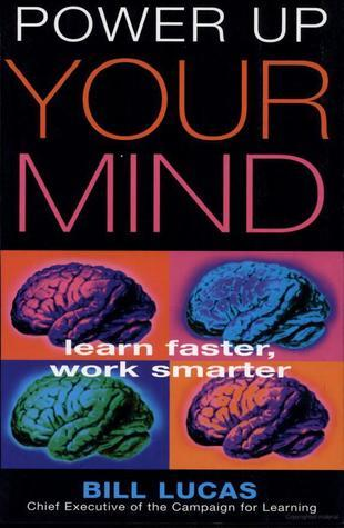 Power Up Your Mind: Learn Faster, Work Smarter  by  Bill Lucas