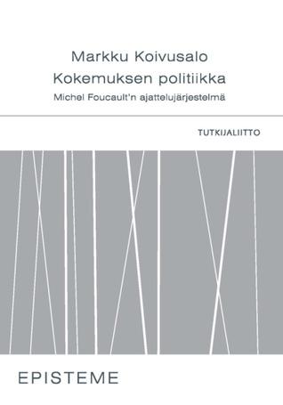 Kokemuksen politiikka: Michael Foucaultn ajattelujärjestelmä Markku Koivusalo