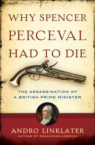 Why Spencer Perceval Had to Die: The Assassination of a British Prime Minister Andro Linklater