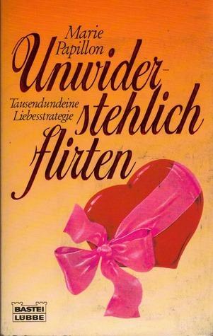 Unwiderstehlich Flirten: Tausendundeine Liebesstrategie Marie Papillon