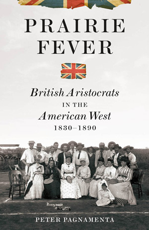 Prairie Fever: British Aristocrats in the American West 1830-1890 Peter Pagnamenta