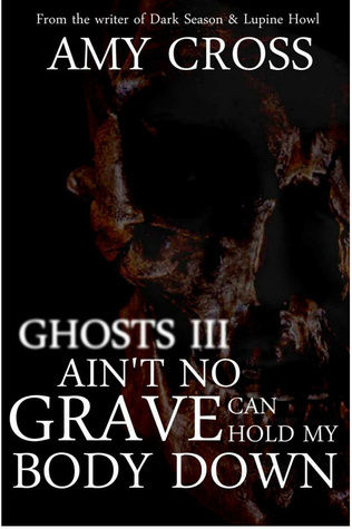 Aint No Grave Can Hold My Body Down (Ghosts #3) Amy Cross