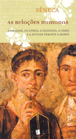 As Relações Humanas: A Amizade, os Livros, a Filosofia, o Sábio e a Atitude Perante a Morte Lucius Annaeus Seneca