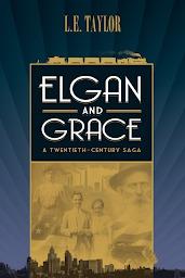Elgan and Grace: A Twentieth-Century Saga  by  L.E. Taylor