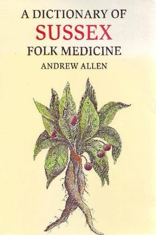 A Dictionary of Sussex Folk Medicine  by  Andrew Allen