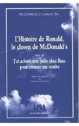 Lhistoire de Ronald, le clown de Mc Donalds suivi de Jai acheté une pelle chez Ikea pour creuser ma tombe  by  Rodrigo García