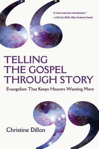 Telling the Gospel Through Story: Evangelism That Keeps Hearers Wanting More Christine Dillon