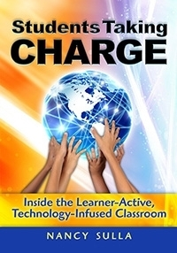 Technology Book Bundle: Students Taking Charge: Inside the Learner-Active, Technology-Infused Classroom Nancy Sulla