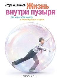 Жизнь внутри пузыря. Как менеджеру выжить в инвестируемом проекте Игорь Ашманов