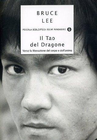 Il Tao del Dragone: Verso la liberazione del corpo e dellanima Bruce Lee