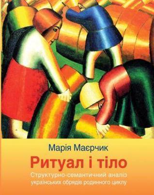 Ритуал і тіло. Структурно семантичний аналіз українських обрядів родинного циклу Марія Маєрчик