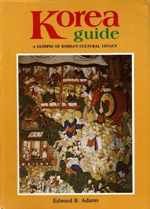 KOREA GUIDE : A Glimpse of Korea's Cultural Legacy Edward B Adams