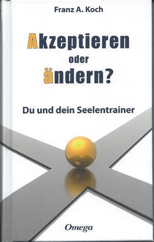 Akzeptieren oder ändern. Du und dein Seelentrainer  by  Franz A. Koch