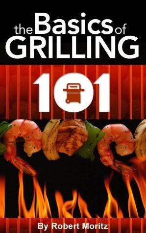Grilling 101: The Basics of Grilling  by  Robert Moritz