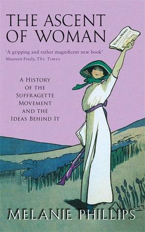 The Ascent of Woman: A History of the Suffragette Movement and the Ideas Behind It  by  Melanie Phillips