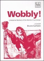 Wobbly! LIndustrial Workers of the World e il suo tempo  by  Bruno Cartosio