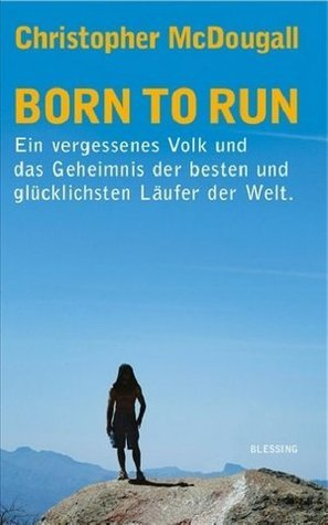 Born to run. Ein vergessenes Volk und das Geheimnis der besten und glücklichsten Läufer der Welt  by  Christopher McDougall