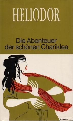 Die Abenteuer der schönen Chariklea Heliodorus of Emesa