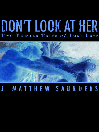 Dont Look at Her: Two Twisted Tales of Lost Love  by  J. Matthew Saunders