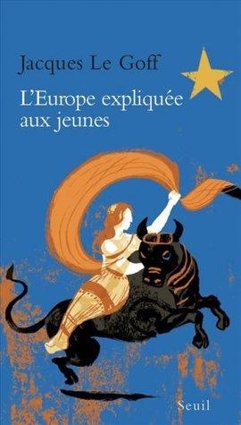 LEurope expliquée aux jeunes Jacques Le Goff