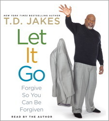 Let It Go: Forgive So You Can Be Forgiven T.D. Jakes