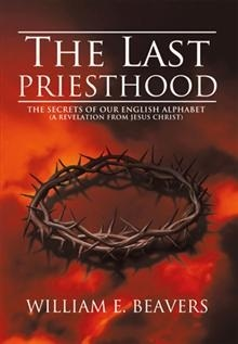 The Last Priesthood: The Secrets of Our English Alphabet {a Revelation from Jesus Christ}  by  William E. Beavers