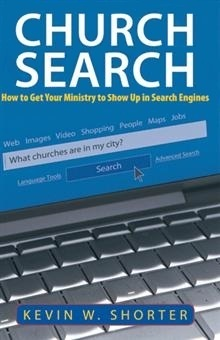 Church Search: How to Get Your Ministry to Show Up in Search Engines Kevin W. Shorter