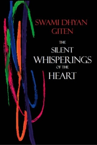 The Silent Whisperings of the Heart - An Introduction to Gitens Approach to Life Swami Dhyan Giten