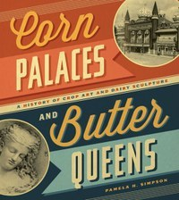 Corn Palaces and Butter Queens: A History of Crop Art and Dairy Sculpture Pamela H. Simpson