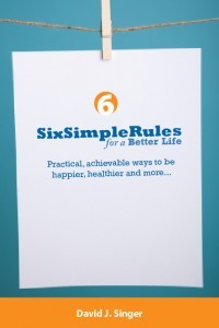Six Simple Rules for a Better Life  by  David J. Singer