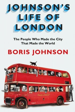 Johnsons Life Of London: The People Who Made The City That Made The World  by  Boris Johnson