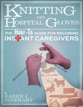 Knitting With Hospital Gloves: The How To Guide For Becoming Instant Caregivers  by  Karen J Rinehart