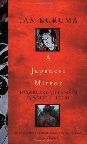A Japanese Mirror: Heroes And Villains In Japanese Culture Ian Buruma