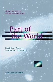 Part of the World: Fractals of Ethics - A Drama in Three Acts Heinz von Foerster