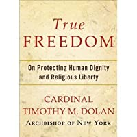 True Freedom: On Protecting Human Dignity and Religious Liberty  by  Timothy M. Dolan