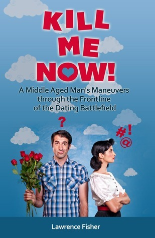 Kill Me Now!: A Middle Aged Mans Maneuvers Through the Frontline of the Dating Battlefield Lawrence Fisher
