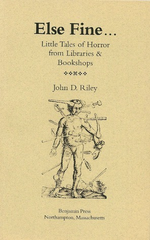Else Fine... Little Tales of Horror from Libraries and Bookshops John D. Riley