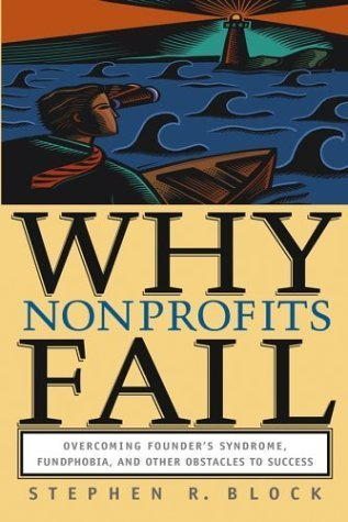Why Nonprofits Fail: Overcoming Founders Syndrome, Fundphobia and Other Obstacles to Success Stephen R. Block