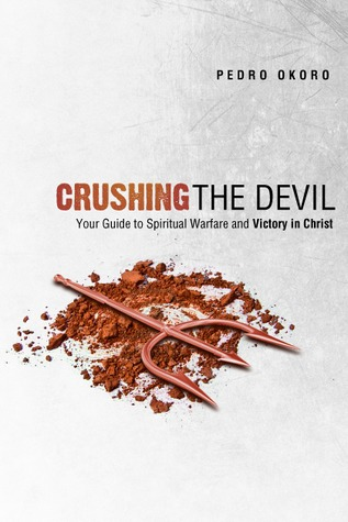 Crushing the Devil: Your Guide to Spiritual Warfare and Victory in Christ  by  Pedro Okoro